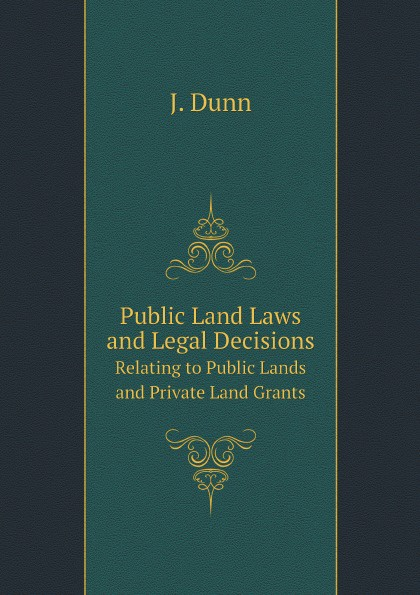 J. Dunn Public Land Laws and Legal Decisions. Relating to Public Lands and Private Land Grants