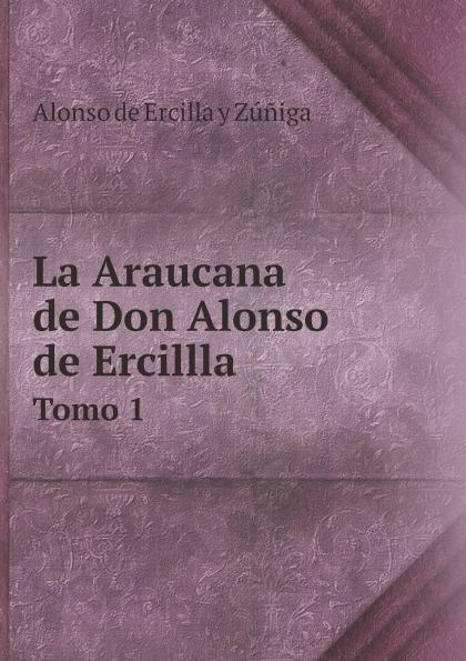 Alonso de Ercilla y Zúñiga La Araucana de Don Alonso de Ercillla. Tomo 1 alonso de ercilla y zúñiga la araucana de don alonso de ercillla tomo 1