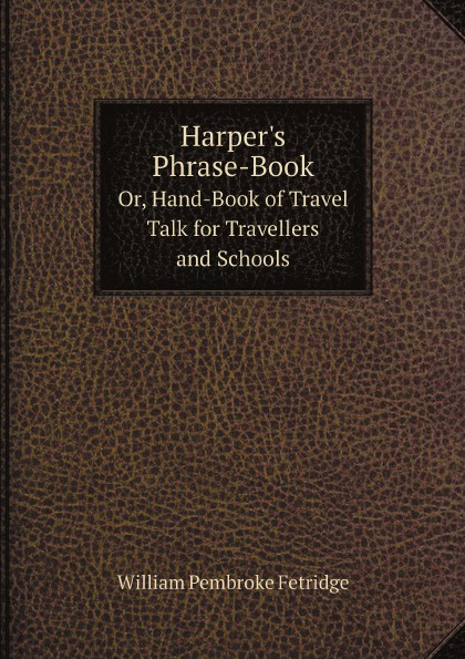 William Pembroke Fetridge Harper's Phrase-Book. Or, Hand-Book of Travel Talk for Travellers and Schools happer