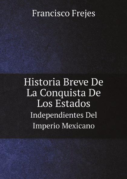 Francisco Frejes Historia Breve De La Conquista De Los Estados. Independientes Del Imperio Mexicano недорго, оригинальная цена