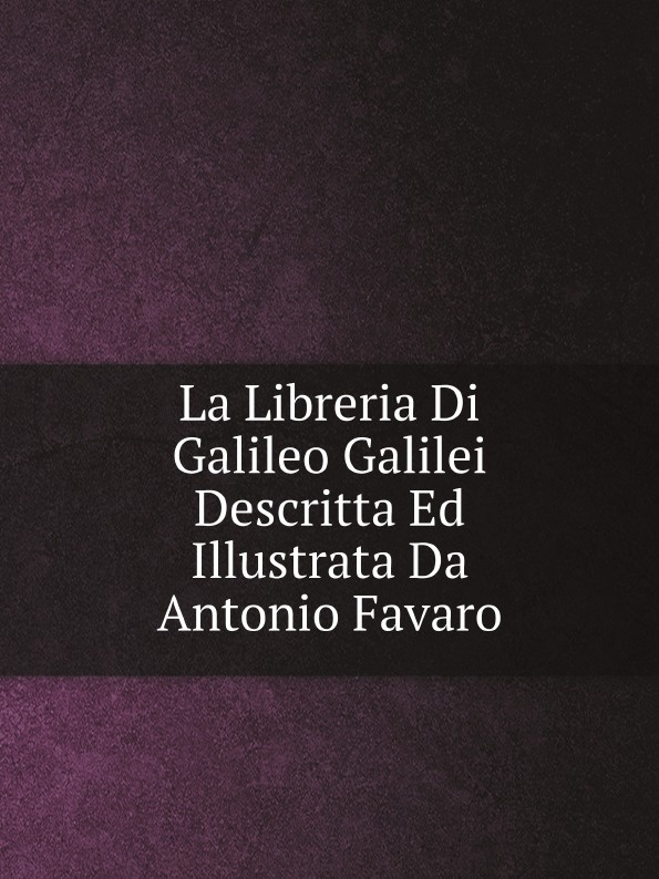 Galileo Galilei La Libreria Di Galileo Galilei Descritta Ed Illustrata Da Antonio Favaro jakob buhrer galileo galilei
