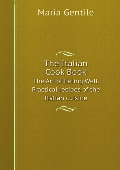 Maria Gentile The Italian Cook Book. The Art of Eating Well. Practical recipes of the Italian cuisine maria gentile the italian cook book the art of eating well practical recipes of the italian cuisine pastries sweets frozen delicacies and syrups