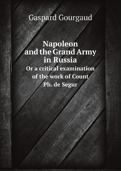 Gaspard Gourgaud Napoleon and the Grand Army in Russia. Or a critical examination of the work of Count Ph. de Segur
