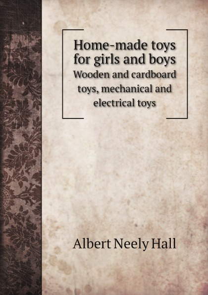 Albert Neely Hall Home-made toys for girls and boys. Wooden and cardboard toys, mechanical and electrical toys