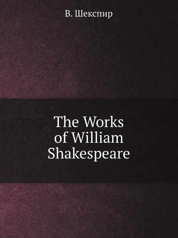 В. Шекспир The Works of William Shakespeare в шекспир the works of william shakespeare