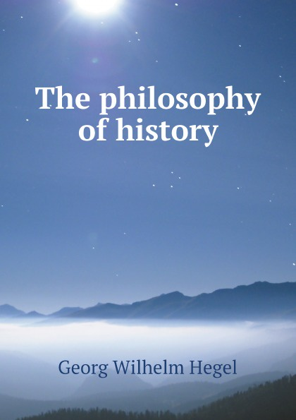 Georg Wilhelm Hegel The philosophy of history hegel the end of history and the future