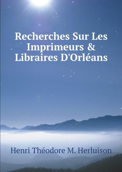 цена на Henri Théodore M. Herluison Recherches Sur Les Imprimeurs & Libraires D'Orleans