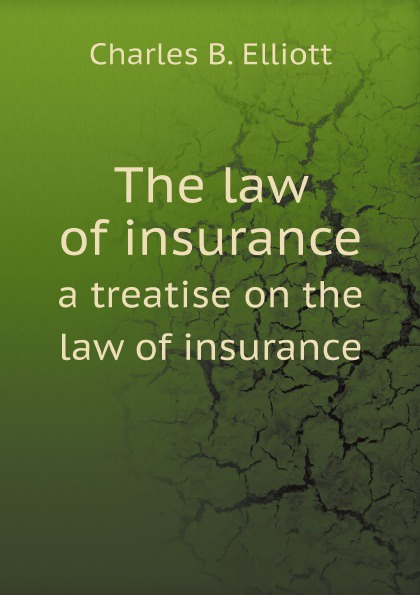 Charles B. Elliott The law of insurance. a treatise on the law of insurance roger william cooley briefs on the law of insurance volume 6