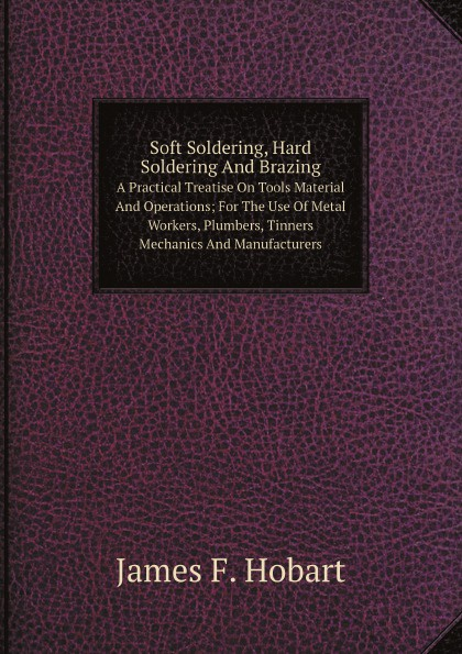 James F. Hobart Soft Soldering, Hard Soldering And Brazing A Practical Treatise On Tools, Material And Operations; For The Use Of Metal Workers, Plumbers, Tinners, Mechanics And Manufacturers 4pcs aluminum welding rods low temperature tig soldering brazing stick rod 4mmx230mm