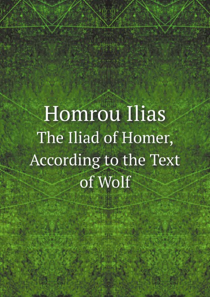 цена Homer Homrou Ilias. The Iliad of Homer, According to the Text of Wolf онлайн в 2017 году