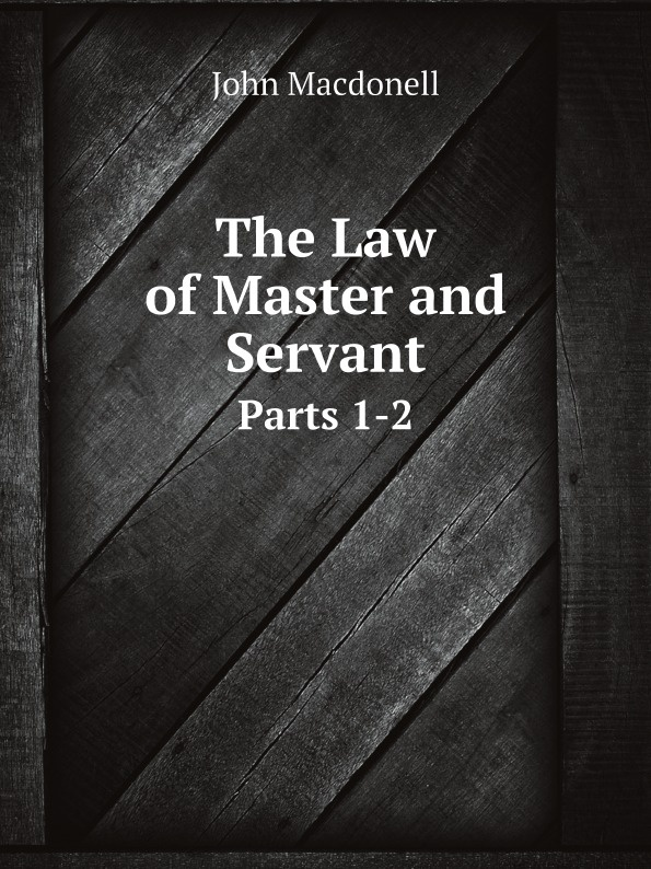 John Macdonell The Law of Master and Servant. Parts 1-2 employment law revision pack