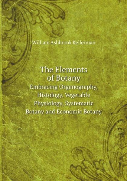 William Ashbrook Kellerman The Elements of Botany. Embracing Organography, Histology, Vegetable Physiology, Systematic Botany and Economic