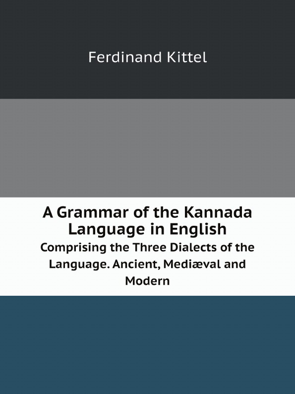 Ferdinand Kittel A Grammar of the Kannada Language in English. Comprising the Three Dialects of the Language. Ancient, Mediæval and Modern grammar of the film language