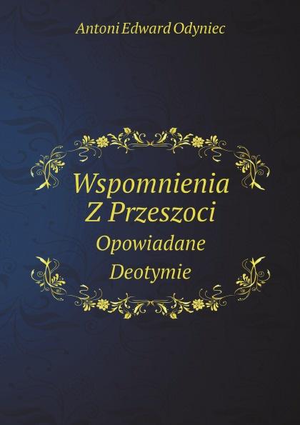 Antoni Edward Odyniec Wspomnienia Z Przeszoci. Opowiadane Deotymie antoni edward odyniec poeta i panienki