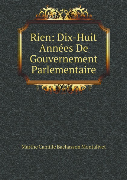 Marthe Camille Bachasson Montalivet Rien: Dix-Huit Annees De Gouvernement Parlementaire цена и фото