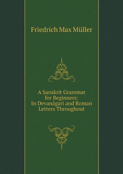 Müller Friedrich Max A Sanskrit Grammar for Beginners: In Devanagari and Roman Letters Throughout lange franz j a german grammar for beginners