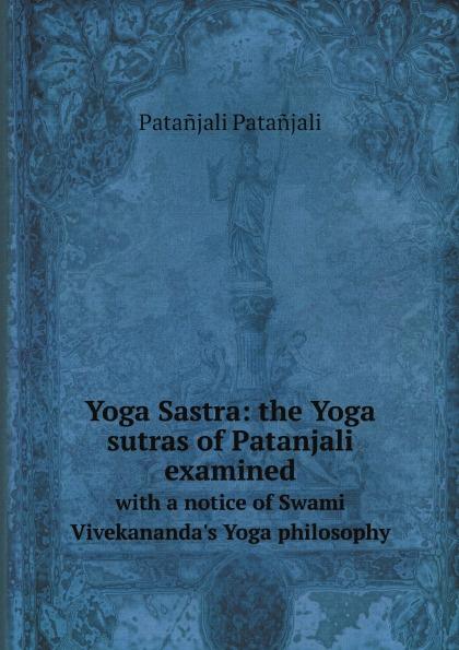 Patañjali Patañjali Yoga Sastra: the Yoga sutras of Patanjali examined. with a notice of Swami Vivekananda's Yoga philosophy swami sukhabodhananda shiva sutras