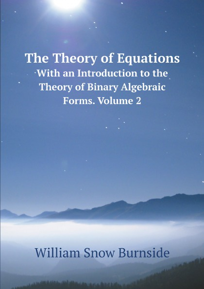 William Snow Burnside The Theory of Equations. With an Introduction to the Theory of Binary Algebraic Forms. Volume 2 algebraic construction of binary quantum stabilizer codes