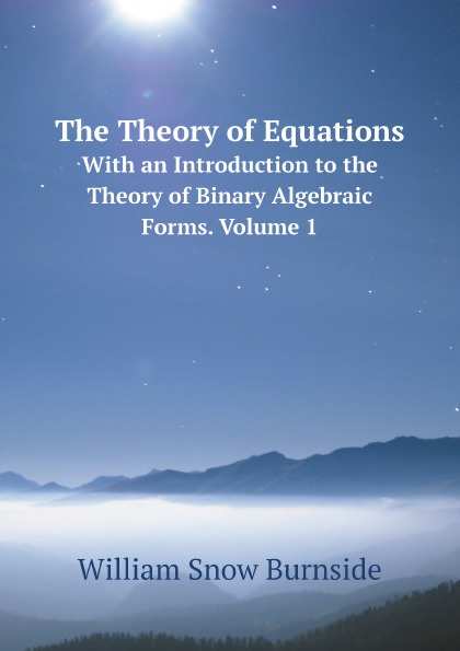 William Snow Burnside The Theory of Equations. With an Introduction to the Theory of Binary Algebraic Forms. Volume 1 algebraic construction of binary quantum stabilizer codes
