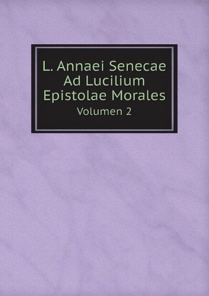 Lucius Annaeus Seneca L. Annaei Senecae Ad Lucilium Epistolae Morales. Volumen 2 seneca the younger ad lucilium epistulae morales volume 2