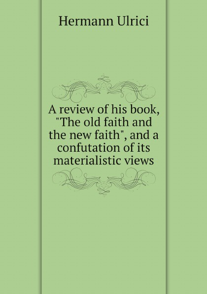 Hermann Ulrici A review of his book, The old faith and the new faith, and a confutation of its materialistic views jerrad l dalmolin a test of faith