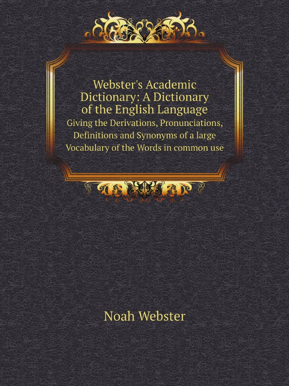 Noah Webster Webster's Academic Dictionary: A Dictionary of the English Language. Giving the Derivations, Pronunciations, Definitions and Synonyms of a large Vocabulary of the Words in common use random house webster s dictionary revised edition