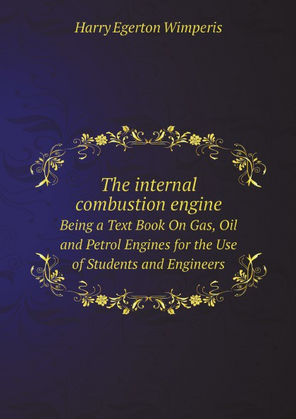 Harry Egerton Wimperis The internal combustion engine; being a text book on gas, oil and petrol engines, for the use of students and engineers. (New and Revised edition)