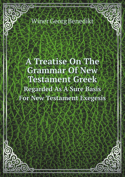 Winer Georg Benedikt A Treatise On The Grammar Of New Testament Greek. Regarded As A Sure Basis For New Testament Exegesis georg benedikt winer a treatise on the grammar of new testament greek regarded as a sure basis for new testament exegesis