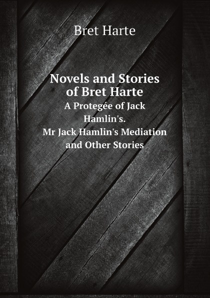 Bret Harte Novels and Stories of Bret Harte. A Protegee of Jack Hamlin's. Mr Jack Hamlin's Mediation and Other Stories iván turgénieff the novels and stories a nobleman s nest