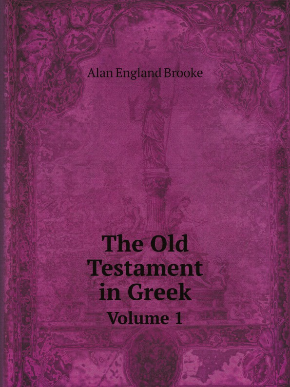 Alan England Brooke The Old Testament in Greek. Volume 1 sir lancelot charles lee brenton the septuagint version of the old testament volume 1