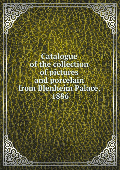 Коллектив авторов Catalogue of the collection of pictures and porcelain from Blenheim Palace, 1886 все цены