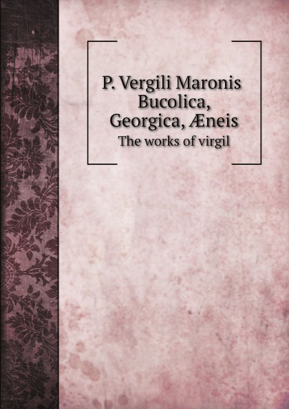 Publius Vergilius Maro, B. H. Kennedy P. Vergili Maronis Bucolica, Georgica, Æneis. The works of virgil