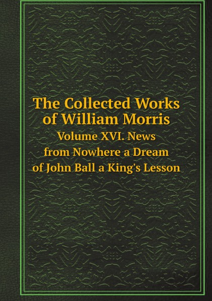 William Morris The Collected Works of William Morris. Volume XVI. News from Nowhere a Dream of John Ball a King's Lesson john morris gillette culture agencies of a typical manufacturing group south chicago