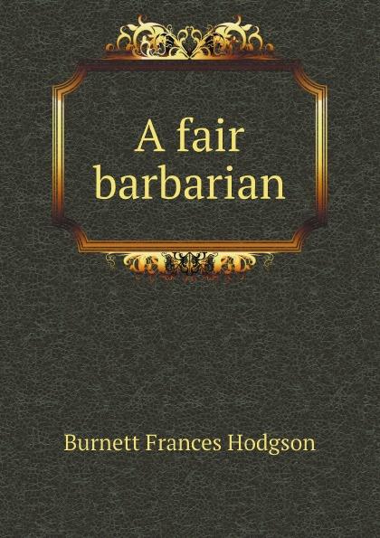 Burnett Frances Hodgson A fair barbarian frances hodgson burnett the secret garden children s novel page 4 page 5 page 7