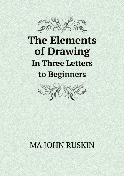 MA JOHN RUSKIN The Elements of Drawing. In Three Letters to Beginners john ruskin the elements of drawing in three letters to beginners