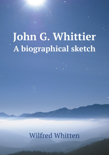 Wilfred Whitten John G. Whittier. A biographical sketch john g whittier a biographical sketch