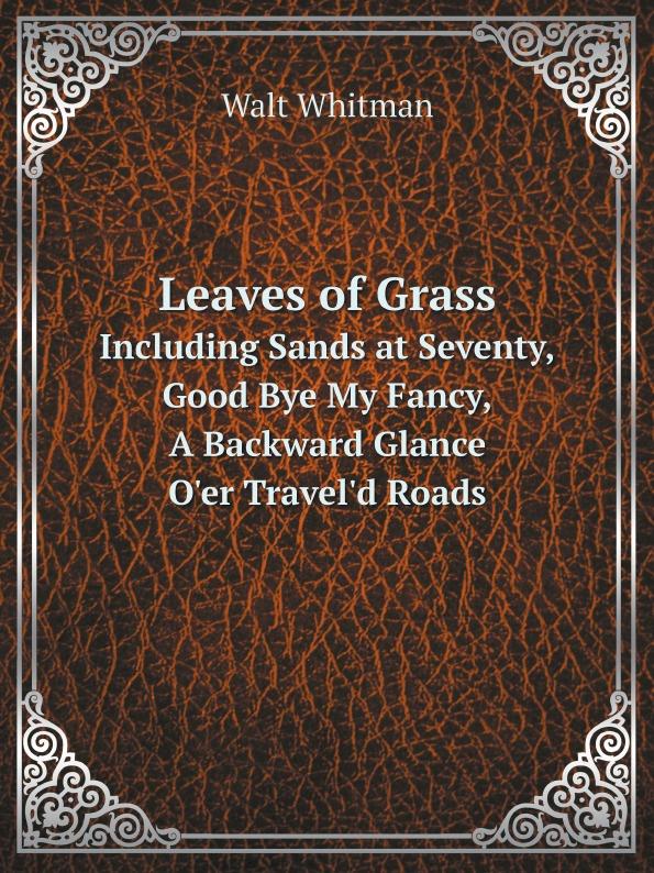 Whitman Walt Leaves of Grass. Including Sands at Seventy, Good Bye My Fancy, A Backward Glance O'er Travel'd Roads judith grace good bye my fancy with walt whitman in his last days