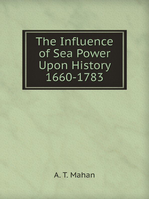 A. T. Mahan The Influence of Sea Power Upon History 1660-1783 naval war college press the influence of history of mahan the proceedings of a conference marking the centenary of alfred thayer mahan s the influence of sea power upon history 1660 1783