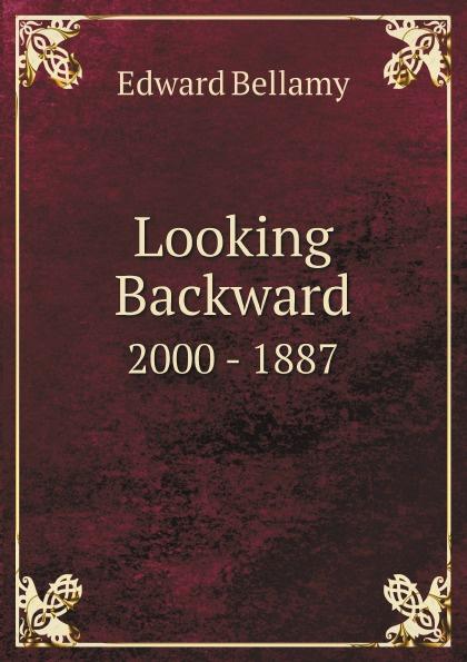Edward Bellamy Looking Backward. 2000 - 1887
