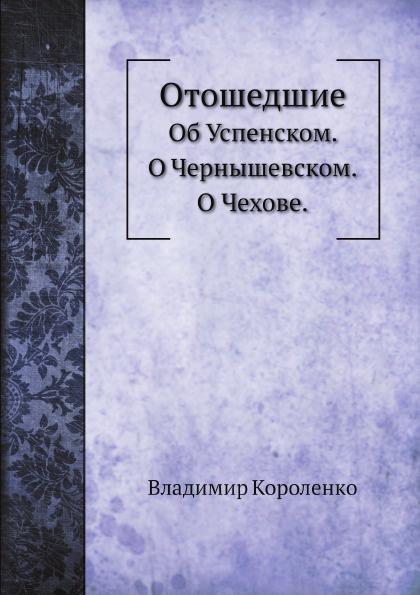 Владимир Короленко Отошедшие. Об Успенском. О Чернышевском. О Чехове.