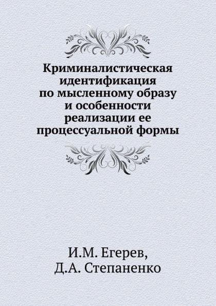 И.М. Егерев, Д.А. Степаненко Криминалистическая идентификация по мысленному образу и особенности реализации ее процессуальной формы