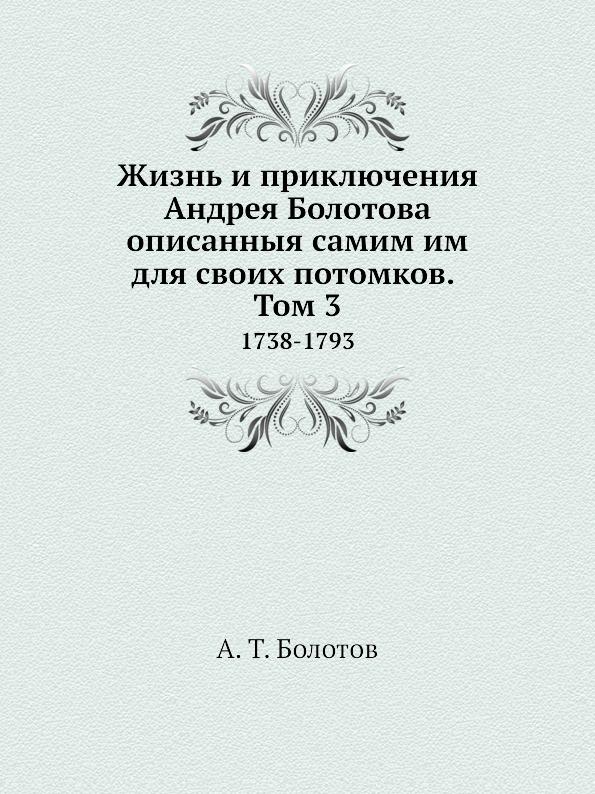 А. Т. Болотов Жизнь и приключения Андрея Болотова описанныя самим им для своих потомков. Том 3. 1738-1793