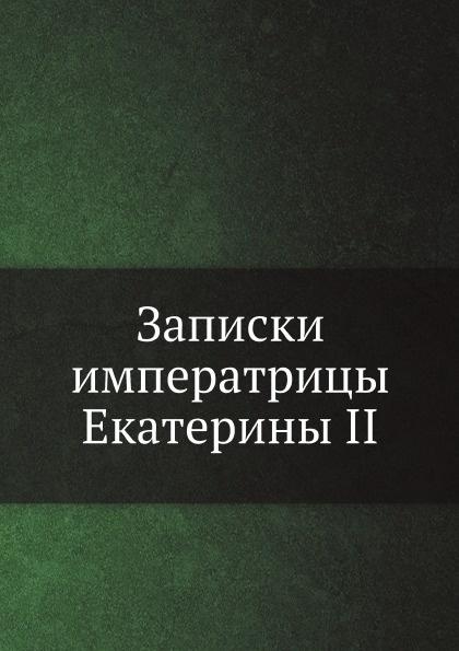 Коллектив авторов Записки императрицы Екатерины II