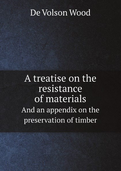 De Volson Wood A treatise on the resistance of materials. And an appendix on the preservation of timber de volson wood the luminiferous aether