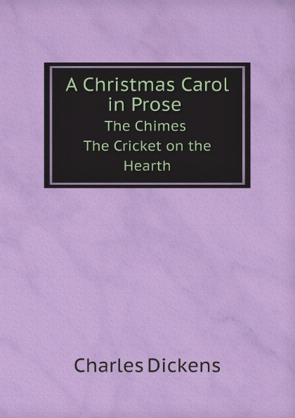 Charles Dickens A Christmas Carol in Prose The Chimes The Cricket on the Hearth charles dickens a christmas carol in prose the chimes the cricket on the hearth