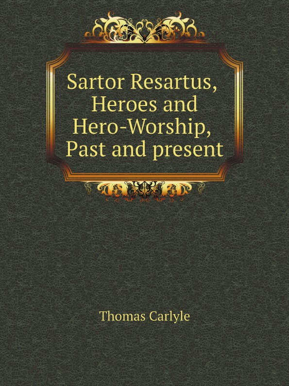 Thomas Carlyle Sartor Resartus, Heroes and Hero-Worship, Past and present томас карлейль sartor resartus and on heroes hero worship and the heroic in history