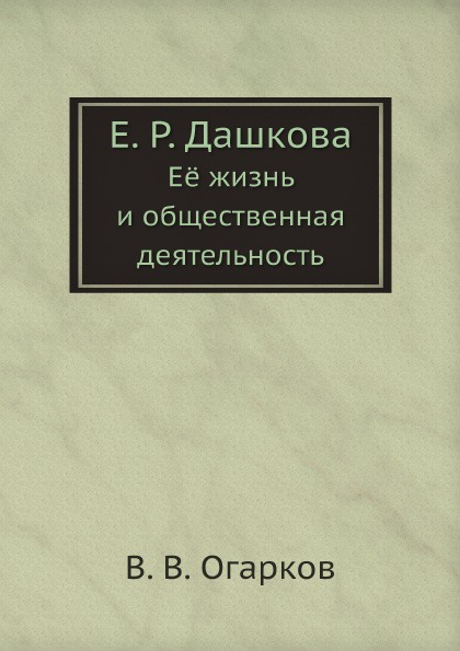 В. В. Огарков Е. Р. Дашкова. Е. жизнь и общественная деятельность я в абрамов в н каразин его жизнь и общественная деятельность