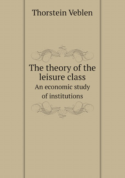 Thorstein Veblen The theory of the leisure class. An economic study of institutions thorstein veblen the theory of the leisure class