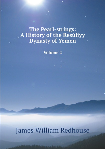 James William Redhouse The Pearl-strings: A History of the Resuliyy Dynasty of Yemen. Volume 2