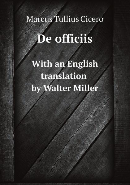 Marcus Tullius Cicero De officiis. With an English translation by Walter Miller marcus tullius cicero de officiis